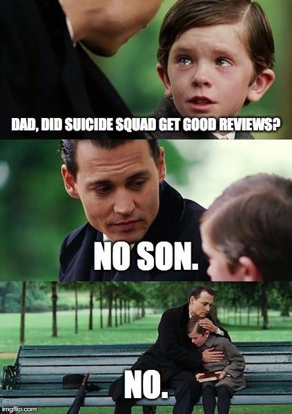 Photo caption - DAD, DID SUICIDE SQUAD GET GOOD REVIEWS? NO SON. NO. imgflip.com