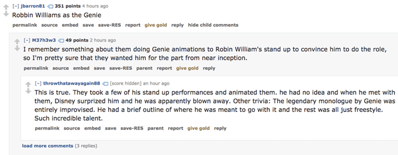 Text - jbarron81 351 points 4 hours ago Robbin Williams as the Genie permalink source embed save save-RES report give gold reply hide child comments [-] M37h3w3 49 points 2 hours ago I remember something about them doing Genie animations to Robin William's stand up to convince him to do the role, so I'm pretty sure that they wanted him for the part from near inception permalink source embed save save-RES parent report give gold reply [- throwthatawayagain88 [score hidden] an hour ago This is tru
