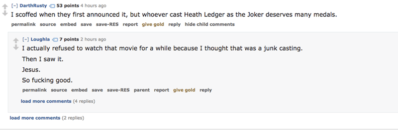Text - [-] DarthRusty 53 points 4 hours ago I scoffed when they first announced it, but whoever cast Heath Ledger as the Joker deserves many medals. permalink source embed save save-RES report give gold reply hide child comments [-] Loughla O 7 points 2 hours ago I actually refused to watch that movie for a while because I thought that was a junk casting Then I saw it. Jesus. So fucking good permalink source embed save save-RES parent report give gold reply load more comments (4 replies) load mo
