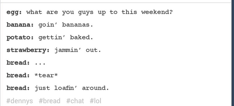 Text - egg: what are you guys up to this weekend? banana: goin' bananas potato: gettin' baked strawberry: jammin' out bread: bread: *te ar* bread: just loafin around #dennys #bread #chat #lol