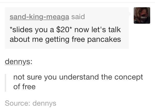 Text - sand-king-meaga said slides you a $20* now let's talk about me getting free pancakes dennys: not sure you understand the concept of free Source: dennys