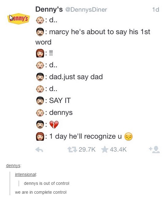 Text - Denny's @DennysDiner 1d enny's : d. :marcy he's about to say his 1st word : !! d. : dad.just say dad d.. : SAY IT dennys : 1 day he'll recognize u 29.7K 43.4K dennys: intensional: dennys is out of control we are in complete control