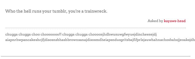 Text - Who the hell runs your tumblr, you're a trainwreck. Asked by kayaws-head chugga chugga choo choooo000!! chugga chugga choooosjhdhwusuwgfwyuejdincheesejdj aiapnrhwpancakeshcjfjdisosnsbhashbrownsanaj disosmdheiapsndusgritsbajfifprlsjauwhahnachosbahsjje oaksjdh