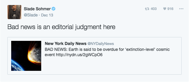 Text - Slade Sohmer 916 t 403 @Slade Dec 13 Bad news is an editorial judgment here New York Daily News @NYDailyNews BAD NEWS: Earth is said to be overdue for 'extinction-level' cosmic event http://nydn.us/29WCPO6