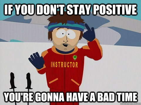 Cartoon - IFYOU DON'T STAY POSITIVE INSTRUCTOR YOU'RE GONNA HAVEABADTIME quickmeme.com