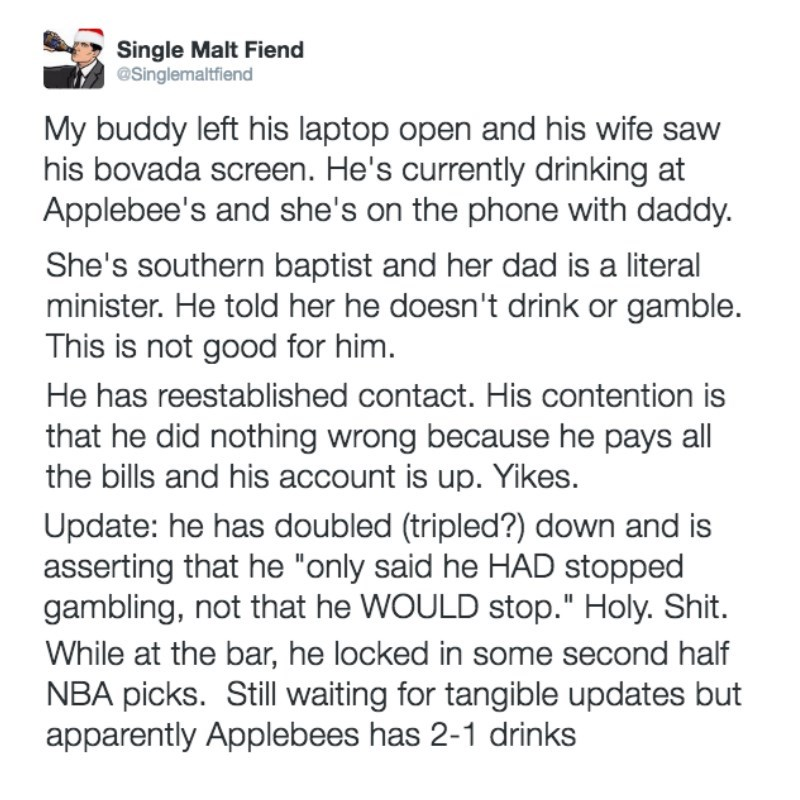 Text - Single Malt Fiend @Singlemaltfiend My buddy left his laptop open and his wife sav his bovada screen. He's currently drinking at Applebee's and she's on the phone with daddy. She's southern baptist and her dad is a literal minister. He told her he doesn't drink or gamble. This is not good for him. He has reestablished contact. His contention is that he did nothing wrong because he pays all the bills and his account is up. Yikes. Update: he has doubled (tripled?) down and is asserting that