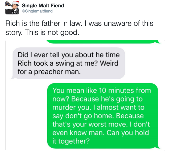Text - Single Malt Fiend @Singlemaltfiend Rich is the father in law. I was unaware of this story. This is not good Did I ever tell you about he time Rich took a swing at me? Weird for a preacher man You mean like 10 minutes from now? Because he's going to murder you. I almost want to say don't go home. Because that's your worst move. I don't even know man. Can you hold it together?