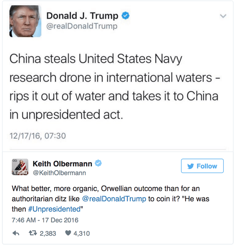 """Text - Donald J. Trump @realDonald Trump China steals United States Navy research drone in international waters - rips it out of water and takes it to China in unpresidented act. 12/17/16, 07:30 GG Keith Olbermann Follow RESISTANCE@KeithOlbermann What better, more organic, Orwellian outcome than for an authoritarian ditz like @realDonaldTrump to coin it? """"He was then #Unpresidented"""" 7:46 AM 17 Dec 2016 t2,383 4,310"""