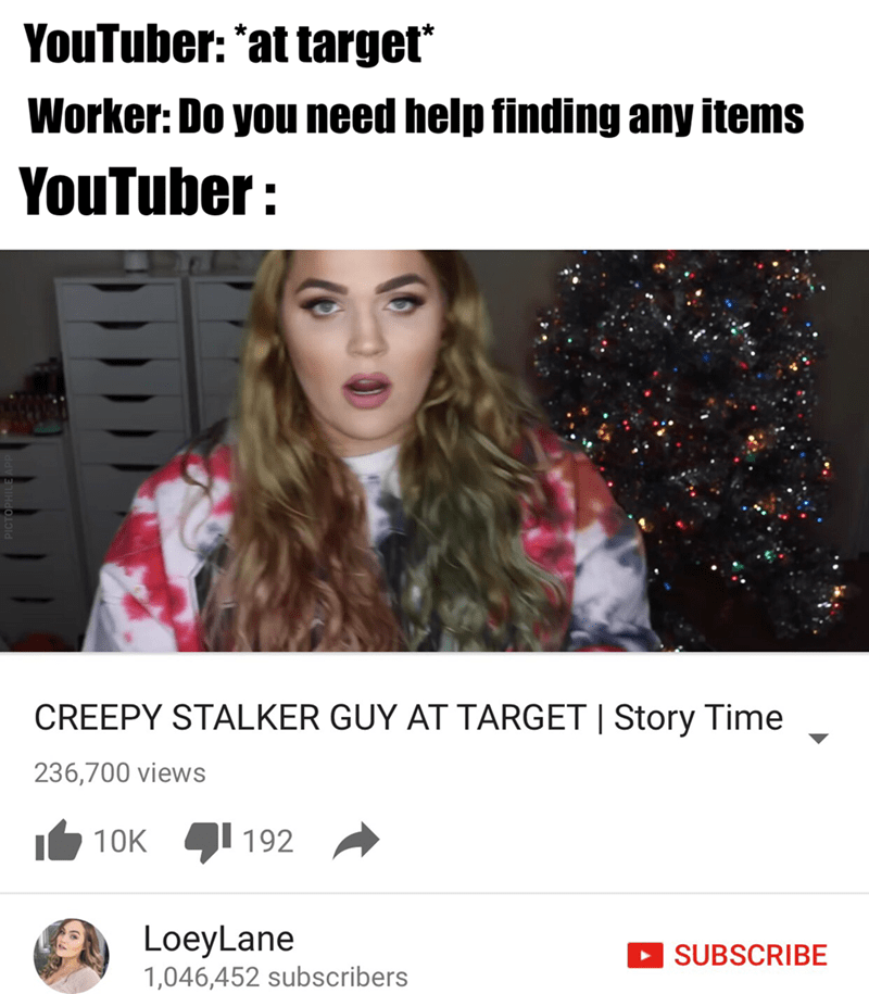 Hair - YouTuber: *at target* Worker: Do you need help finding any items YouTuber O CREEPY STALKER GUY AT TARGET I Story Time 236,700 views 192 10K LoeyLane SUBSCRIBE 1,046,452 subscribers