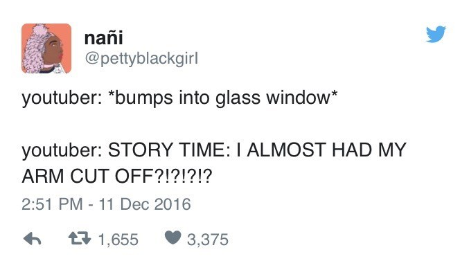 """Text - nañi @pettyblackgirl youtuber: """"bumps into glass window* youtuber: STORY TIME: I ALMOST HAD MY ARM CUT OFF?!?!?!? 2:51 PM 11 Dec 2016 1,655 3,375"""