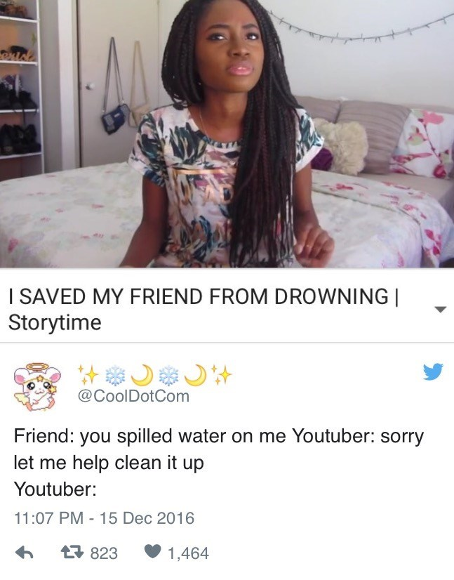Product - exld I SAVED MY FRIEND FROM DROWNING Storytime @CoolDotCom Friend: you spilled water on me Youtuber: sorry let me help clean it up Youtuber: 11:07 PM - 15 Dec 2016 823 1,464