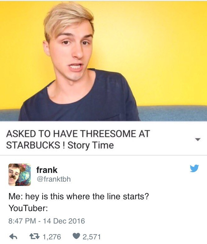 Text - ASKED TO HAVE THREESOME AT STARBUCKS! Story Time frank @franktbh Me: hey is this where the line starts? YouTuber: 8:47 PM - 14 Dec 2016 t1,276 2,571