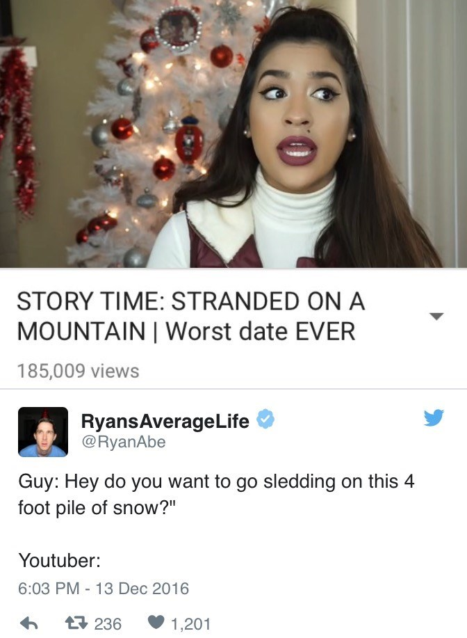"""Text - STORY TIME: STRANDED ON A MOUNTAIN Worst date EVER 185,009 views RyansAverage Life @RyanAbe Guy: Hey do you want to go sledding on this 4 foot pile of snow?"""" Youtuber: 6:03 PM 13 Dec 2016 - t236 1,201"""