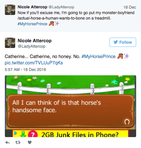 Text - Nicole Attercop @LadyAttercop Now if you'll excuse me, I'm going to go put my monster-boyfriend lactual-horse-a-human-wants-to-bone on a treadmill. 18 Dec #MyHorsePrinceA Nicole Attercop Follow @LadyAttercop Catherine... Catherine, no honey. No. #MyHorsePrince pic.twitter.com/TVLUuP7qKs 5:57 AM - 18 Dec 2016 All I can think of is that horse's handsome face. 2GB Junk Files in Phone?