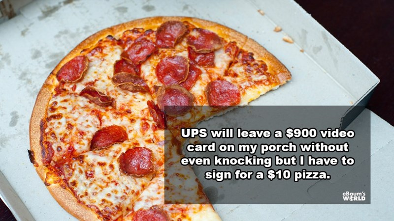 Dish - UPS will leavea $900 video card on my porch without even knocking but I have to sign for a $10 pizza. eBaum's WERLD