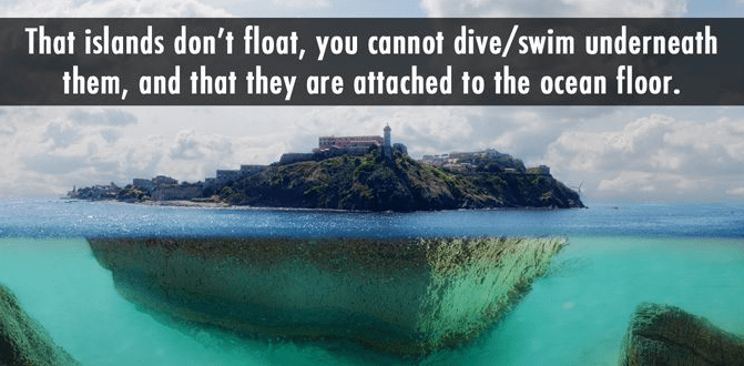 Nature - That islands don't float, you cannot dive/swim underneath them, and that they are attached to the ocean floor.