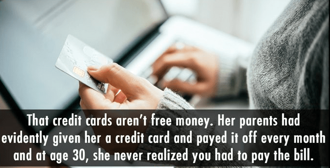 Text - That credit cards aren't free money. Her parents had evidently given her a credit card and payed it off every month and at age 30, she never realized you had to pay the bill.