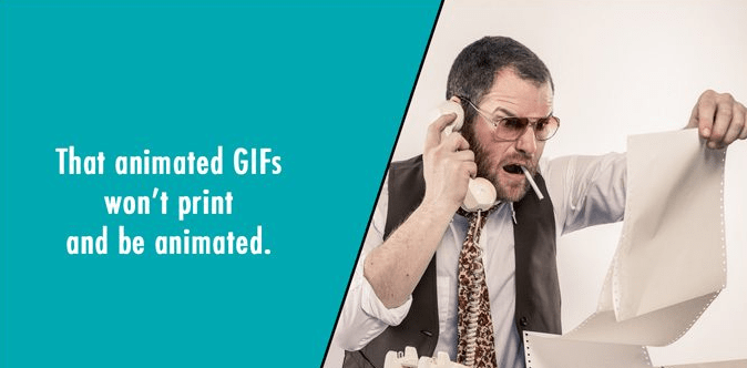 Spokesperson - That animated GIFS won't print and be animated.