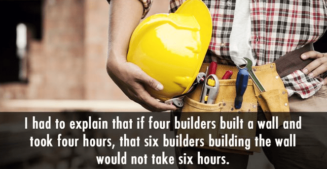 Hard hat - T had to explain that if four builders built a wall and took four hours, that six builders building the wall would not take six hours.