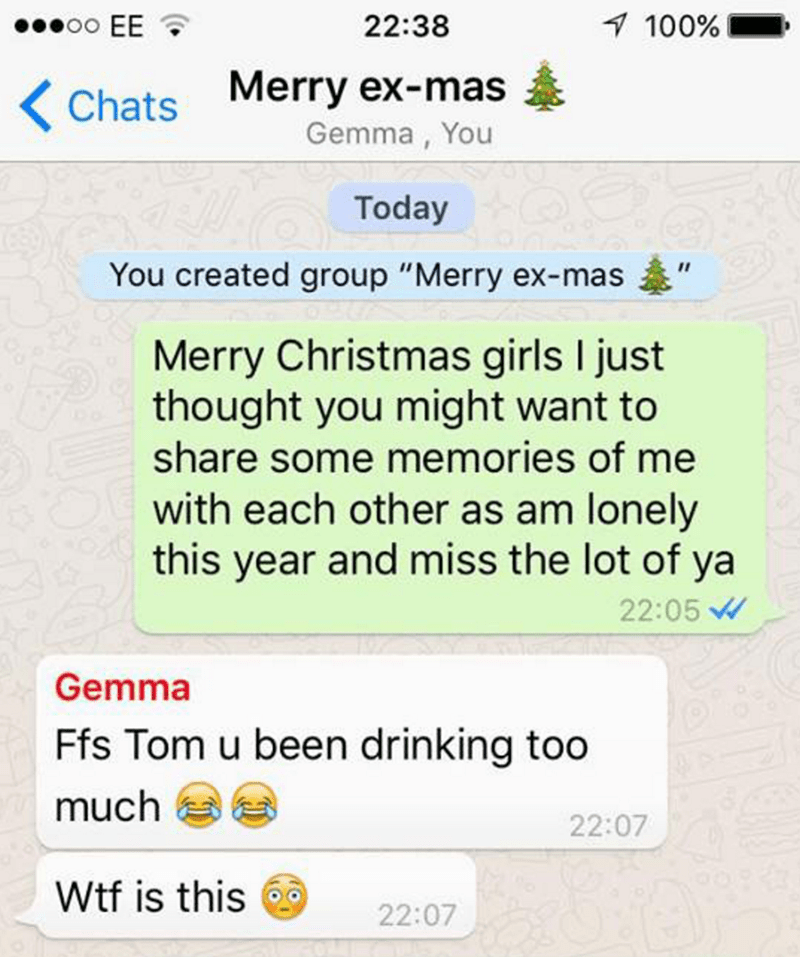 """Text - 7 100% oo EE 22:38 Merry ex-mas Chats Gemma, You Today You created group """"Merry ex-mas Merry Christmas girls I just thought you might want to share some memories of me with each other as am lonely this year and miss the lot of ya 22:05 Gemma Ffs Tom u been drinking too much 22:07 Wtf is this 22:07"""