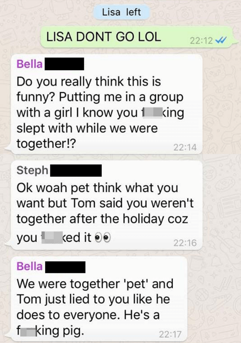 Text - Lisa left LISA DONT GO LOL 22:12 Bella Do you really think this is funny? Putting me in a group with a girl I know you 1 king slept with while we were together!? 22:14 Steph Ok woah pet think what you want but Tom said you weren't together after the holiday coz ked it you 22:16 Bella We were together 'pet' and Tom just lied to you like he does to everyone. He's a fking pig. 22:17