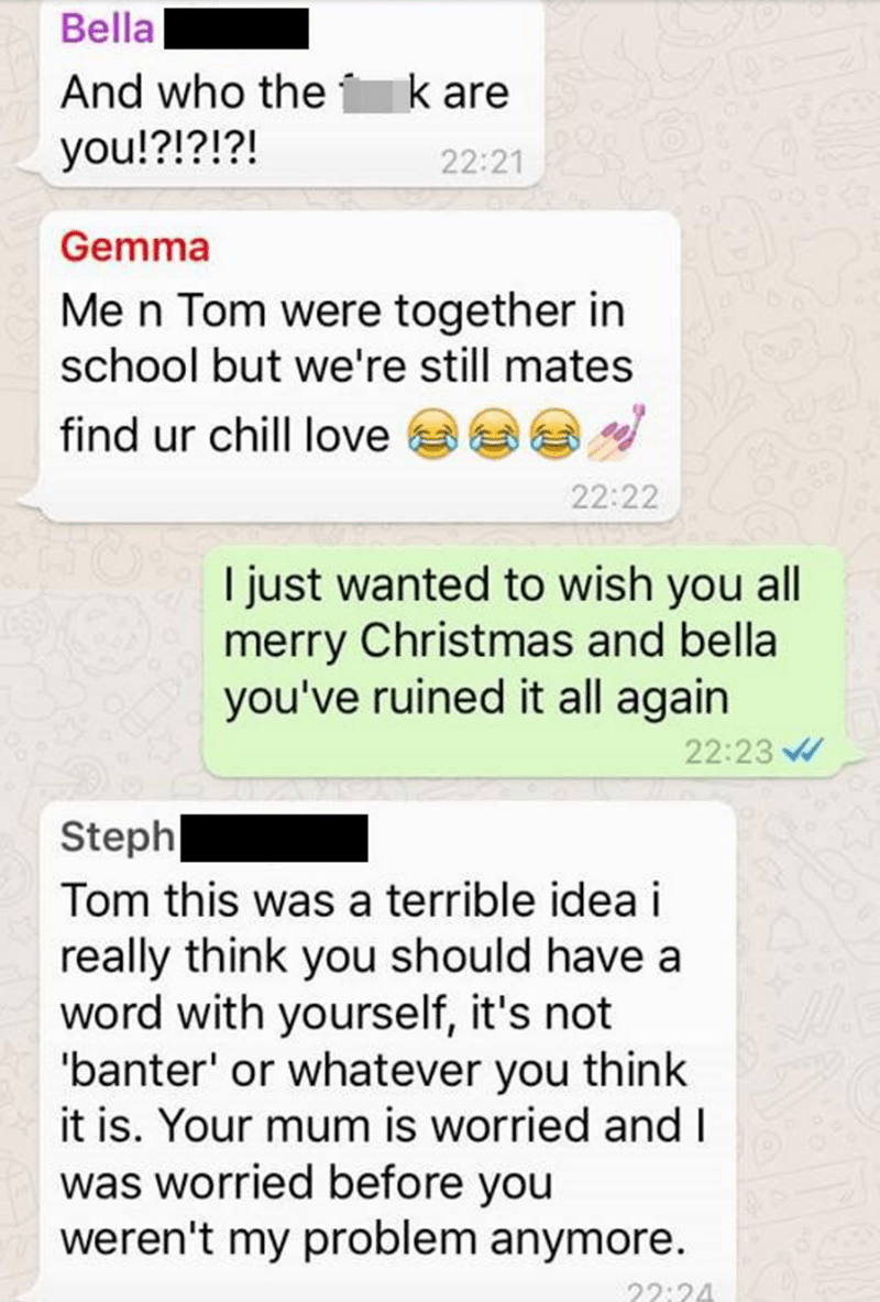Text - Bella And who the k are you!?!?!?! 22:21 Gemma Me n Tom were together in school but we're still mates find ur chill love 22:22 I just wanted to wish you all merry Christmas and bella you've ruined it all again 22:23 Steph Tom this was a terrible idea i really think you should have a word with yourself, it's not 'banter' or whatever you think it is. Your mum is worried and I was worried before you weren't my problem anymore 22:24