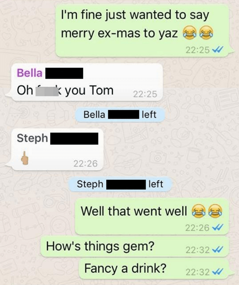 Text - I'm fine just wanted to say merry ex-mas to yaz 22:25 Bella Oh you Tom 22:25 Bella left Steph 22:26 left Steph Well that went well 22:26 How's things gem? 22:32 Fancy a drink? 22:32