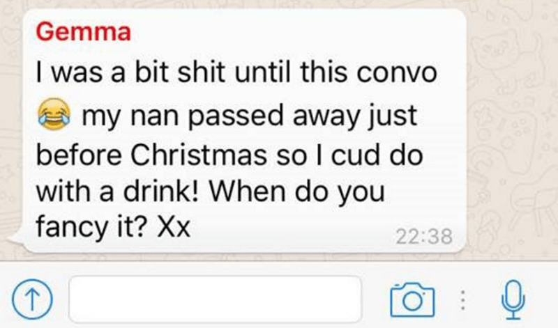 Text - Gemma I was a bit shit until this convo my nan passed away just before Christmas so I cud do with a drink! When do you fancy it? Xx 22:38