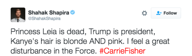 Text - Shahak Shapira @ShahakShapira Follow Princess Leia is dead, Trump is president, Kanye's hair is blonde AND pink. I feel a great disturbance in the Force. #CarrieFisher