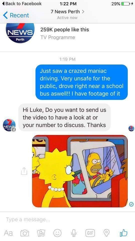 Text - Back to Facebook 29% 1:22 PM 7 News Perth> Recent Active now 259K people like this NEWS TV Programme Perth 1:19 PM Just saw a crazed maniac driving. Very unsafe for the public, drove right near a school bus aswell!! I have footage of it Hi Luke, Do you want to send us the video to have a look at or your number to discuss. Thanks NEWS Hewl P Type a message.. Аa GIF