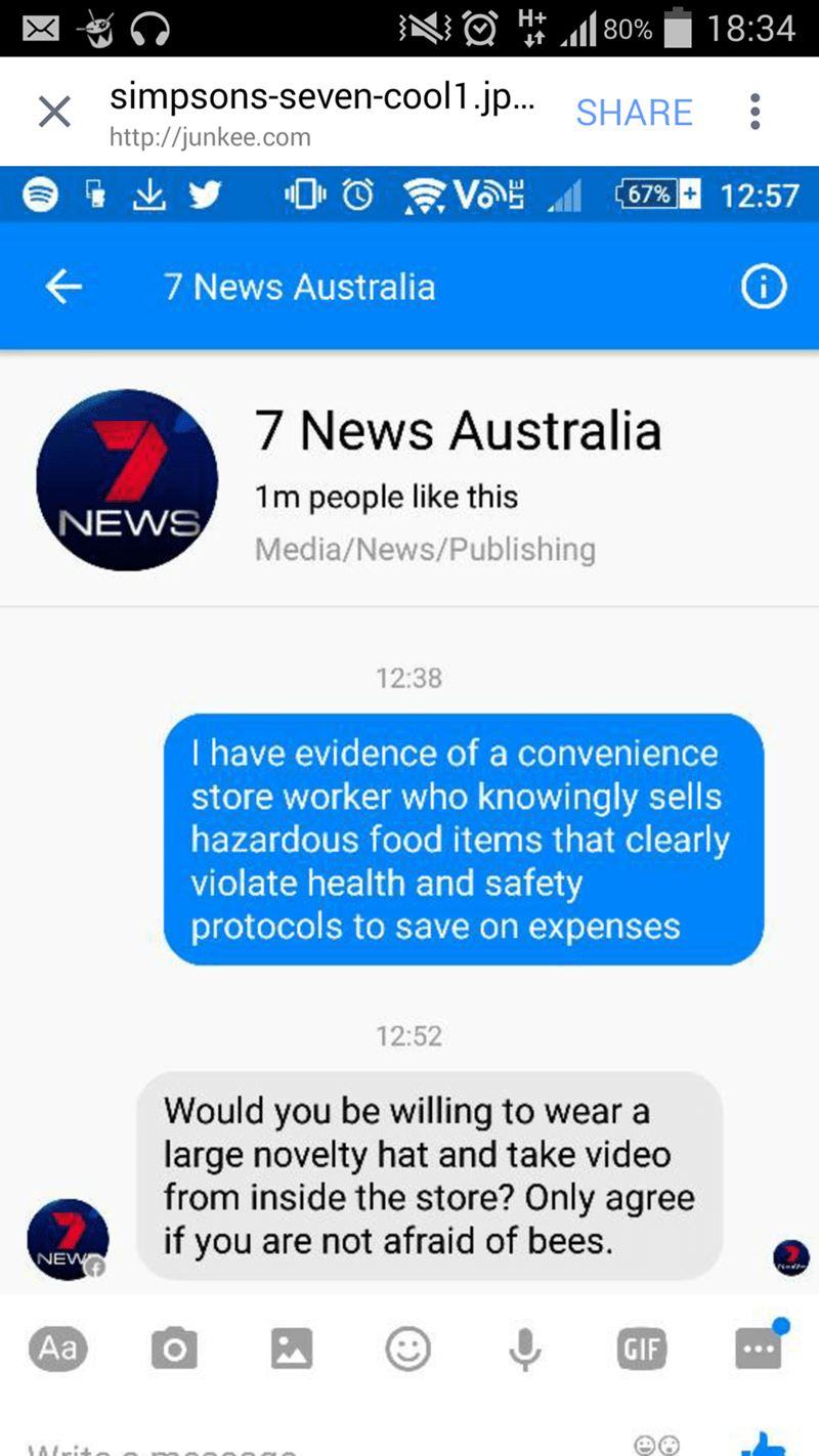 Text - H+ 80% 18:34 simpsons-seven-cool1.jp.. X http://junkee.com SHARE 67%+ 12:57 7 News Australia 7 News Australia 1m people like this NEWS Media/News/Publishing 12:38 I have evidence of a convenience store worker who knowingly sells hazardous food items that clearly violate health and safety protocols to save on expenses 12:52 Would you be willing to wear a large novelty hat and take video from inside the store? Only agree if you are not afraid of bees. NEW Аaа GIF O
