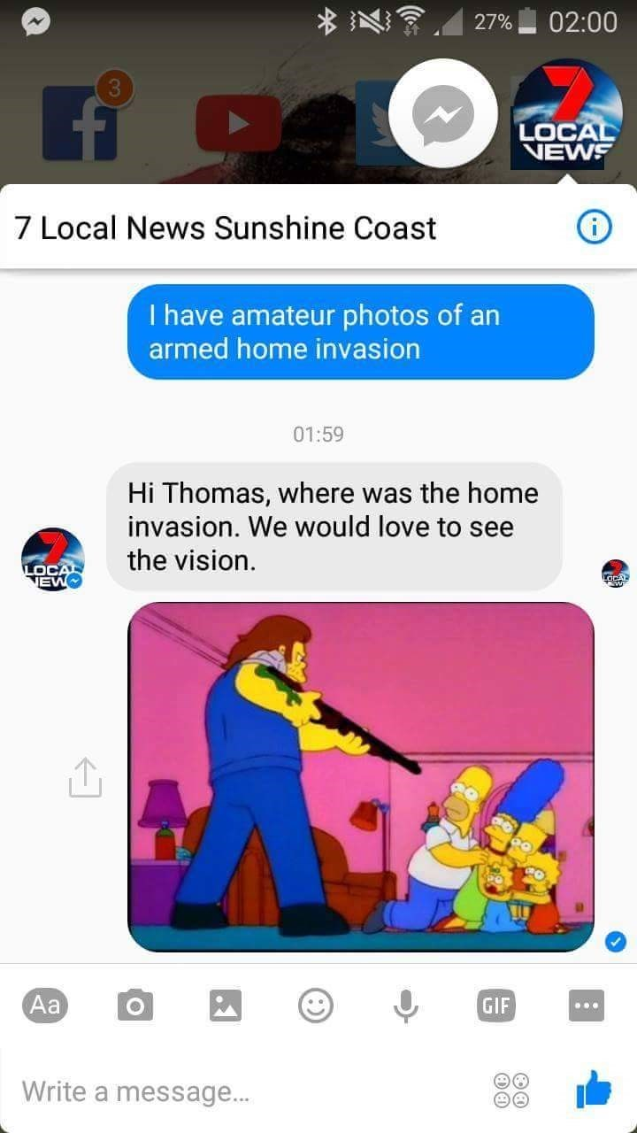 Cartoon - 02:00 27% 3 LOCAL NEWS 7 Local News Sunshine Coast I have amateur photos of an armed home invasion 01:59 Hi Thomas, where was the home invasion. We would love to see the vision LOCAL TEWO aCAL Aa GIF Write a message...