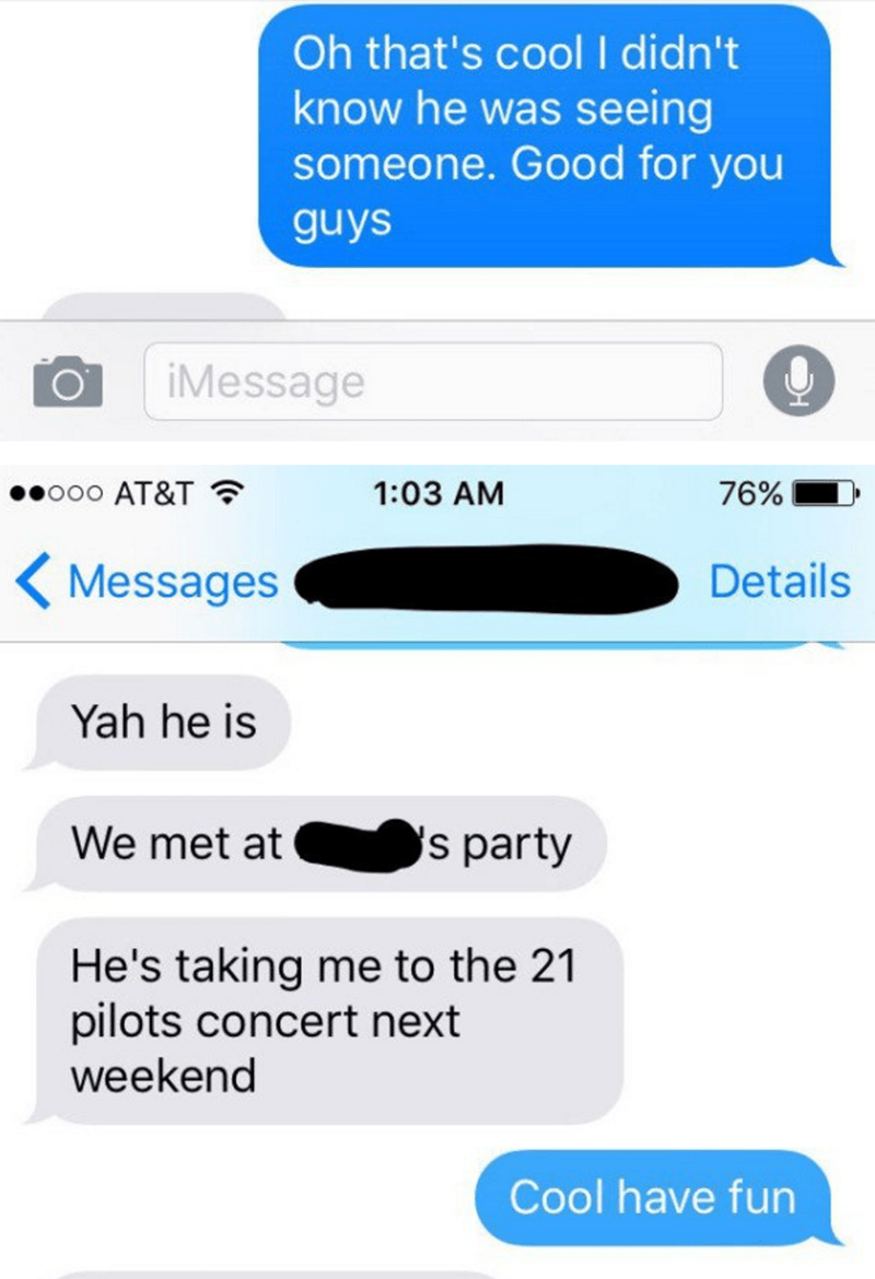 Text - Oh that's cool I didn't know he was seeing someone. Good for you guys iMessage ooo AT&T 1:03 AM 76% Details Messages Yah he is We met at s party He's taking me to the 21 pilots concert next weekend Cool have fun