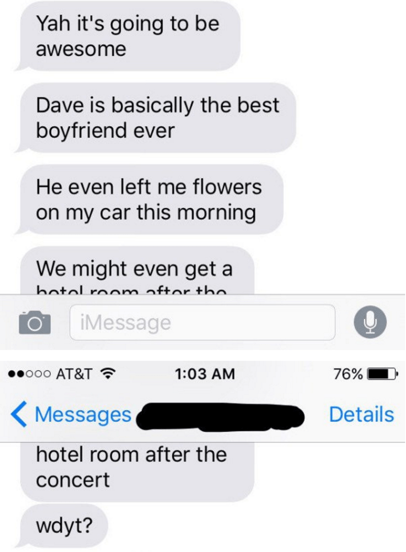 Text - Yah it's going to be awesome Dave is basically the best boyfriend ever He even left me flowers on my car this morning We might even get a hatal roam aftor tho iMessage ooo AT&T 1:03 AM 76% Details Messages hotel room after the concert wdyt?