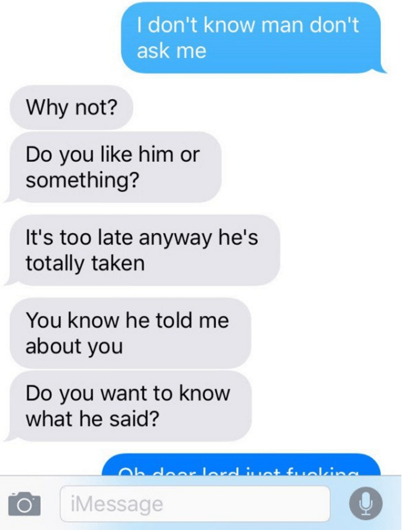 Text - I don't know man don't ask me Why not? Do you like him or something? It's too late anyway he's totally taken You know he told me about you Do you want to know what he said? Oh dearlord iot f. lins iMessage