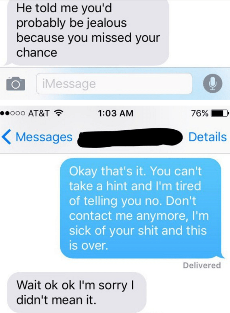 Text - He told me you'd probably be jealous because you missed your chance iMessage ooo AT&T 1:03 AM 76% Details Messages Okay that's it. You can't take a hint and I'm tired of telling you no. Don't contact me anymore, I'm sick of your shit and this is over. Delivered Wait ok ok I'm sorry I didn't mean it