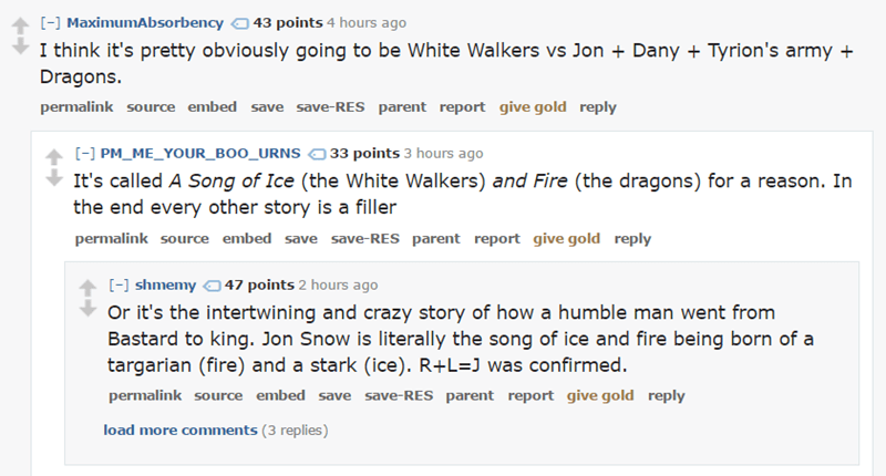 Text - [-] MaximumAbsorbency 43 points 4 hours ago I think it's pretty obviously going to be White Walkers vs Jon + Dany Dragons. Tyrion's army permalink source embed save save-RES parent report give gold reply [-] PM_ME_YOUR_BOO_URNS 33 points 3 hours ago It's called A Song of Ice (the White Walkers) and Fire (the dragons) for a reason. In the end every other story is a filler permalink source embed save save-RES parent report give gold reply [-] shmemy47 points 2 hours ago Or it's the intertwi
