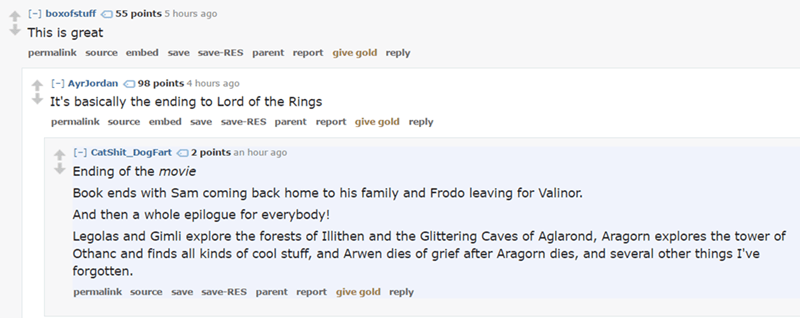 Text - 55 points 5 hours ago [-] boxofstuff This is great permalink source embed save save-RES parent report give gold reply 98 points 4 hours ago AyrJordan It's basically the ending to Lord of the Rings permalink source embed save save-RES parent report give gold reply []CatShit_DogFart2 points an hour ago Ending of the movie Book ends with Sam coming back home to his family and Frodo leaving for Valinor. And then a whole epilogue for everybody! Legolas and Gimli explore the forests of Illithen