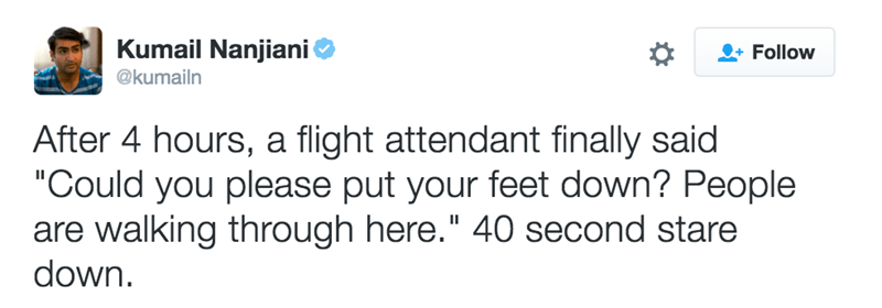 """Text - Kumail Nanjiani Follow @kumailn After 4 hours, a flight attendant finally said """"Could you please put your feet down? People are walking through here."""" 40 second stare down"""