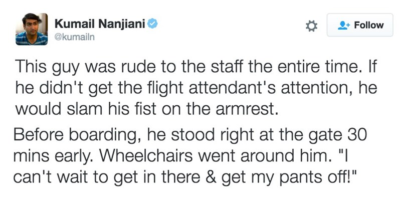 """Text - Kumail Nanjiani Follow @kumailn This guy was rude to the staff the entire time. If he didn't get the flight attendant's attention, he would slam his fist on the armrest Before boarding, he stood right at the gate 30 mins early. Wheelchairs went around him. """"I can't wait to get in there & get my pants off!"""""""