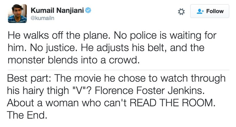 """Text - Kumail Nanjiani Follow @kumailn He walks off the plane. No police is waiting for him. No justice. He adjusts his belt, and the monster blends into a crowd. Best part: The movie he chose to watch through his hairy thigh """"V""""? Florence Foster Jenkins. About a woman who can't READ THE ROOM The End."""