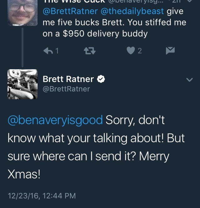 Text - @BrettRatner @thedailybeast give me five bucks Brett. You stiffed me on a $950 delivery buddy 2 Brett Ratner @BrettRatner @benaveryisgood Sorry, don't know what your talking about! But sure where can I send it? Merry Xmas! 12/23/16, 12:44 PM