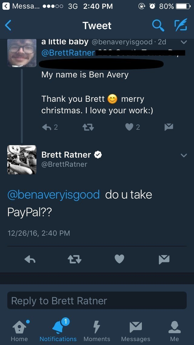 Text - Messa... oo 3G 2:40 PM 80% Tweet a little baby @benaveryisgood 2d @BrettRatner My name is Ben Avery Thank you Brett christmas. I love your work:) merry 2 2 Brett Ratner @BrettRatner @benaveryisgood do u take PayPal?? 12/26/16, 2:40 PM Reply to Brett Ratner Notifications Home Moments Messages Me