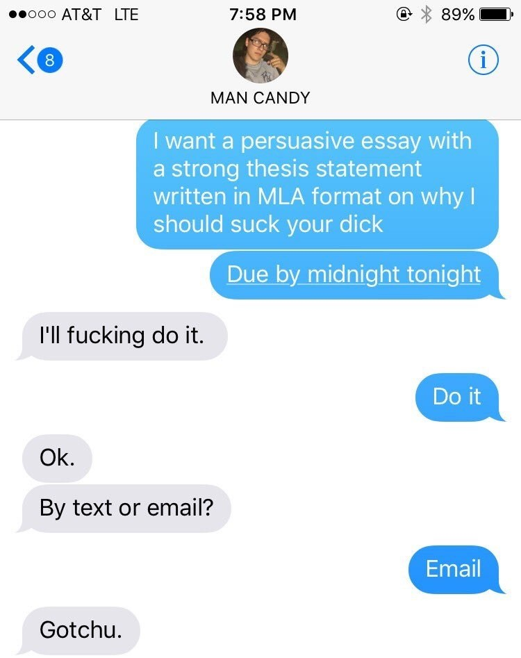 Text - o0o AT&T LTE 7:58 PM 89% (i 8 MAN CANDY I want a persuasive essay with a strong thesis statement written in MLA format on whyl should suck your dick Due by midnight tonight I'll fucking do it. Do it Ok. By text or email? Email Gotchu.