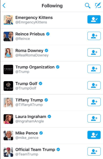 Text - Following Emergency Kittens @EmrgencyKittens Reince Priebus @Reince Roma Downey @RealRomaDowney Trump Organization @Trump Trump Golf @TrumpGolf Tiffany Trump @TiffanyATrump Laura Ingraham @IngrahamAngle Mike Pence @mike_pence Official Team Trump @TeamTrump
