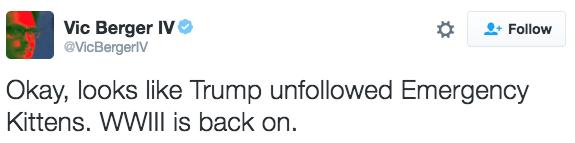 Text - Vic Berger IV @VicBergerV Follow Okay, looks like Trump unfollowed Emergency Kittens. WWIII is back on