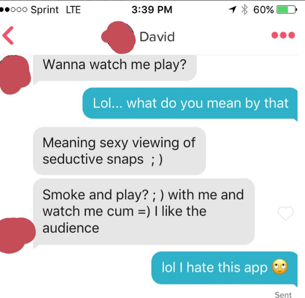 Text - o00 Sprint LTE 60% 3:39 PM David Wanna watch me play? Lol... what do you mean by that Meaning sexy viewing of seductive snaps ; Smoke and play? ; ) with me and watch me cum ) I like the audience lol I hate this app Sent