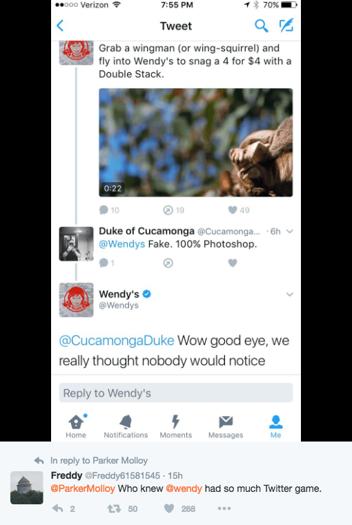 Text - o00 Verizon 7:55 PM 70% Tweet Grab a wingman (or wing-squirrel) and fly into Wendy's to snag a 4 for $4 with a Double Stack. 0:22 10 19 49 Duke of Cucamonga @Cucamonga... -6h @Wendys Fake. 100% Photoshop Wendy's @Wendys @CucamongaDuke Wow good eye, we really thought nobody would notice Reply to Wendy's Home Notifications Moments Messages Me In reply to Parker Molloy Freddy @Freddy61581545 - 15h @ParkerMolloy Who knew @wendy had so much Twitter game. 2 t50 268