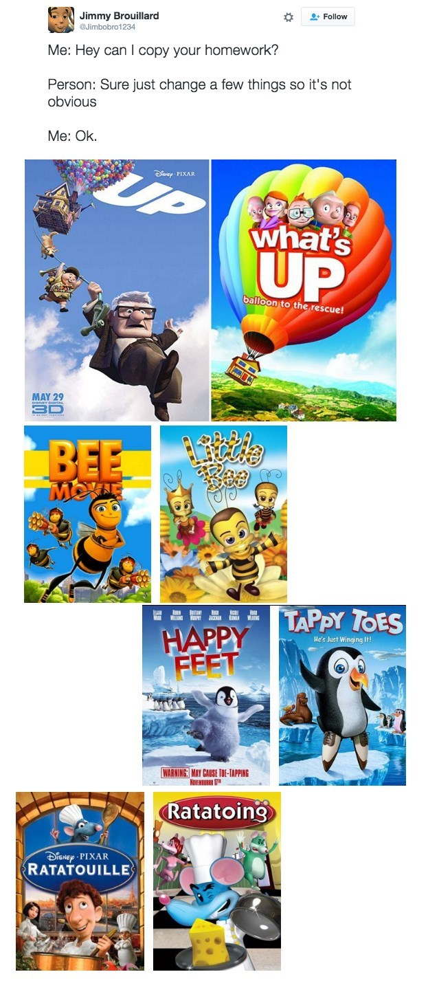 Poster - Jimmy Brouillard Jimbobro1234 Follow Me: Hey can I copy your homework? Person: Sure just change a few things so it's not obvious Me: Ok PIXAR what's UP balloon to the rescue! MAY 29 3D BEE MOTN HAPPY APPY TOES FEET He's Juct Winging It! WARNING: MAY CAUSE TOE-TAPPING Ratatoing iSNEp PIXAR RATATOUILLE
