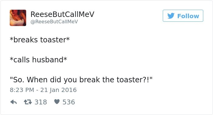 "Text - ReeseButCallMeV Follow @ReeseButCallMeV *breaks toaster* *calls husband* ""So. When did you break the toaster?!"" 8:23 PM - 21 Jan 2016 318 536"